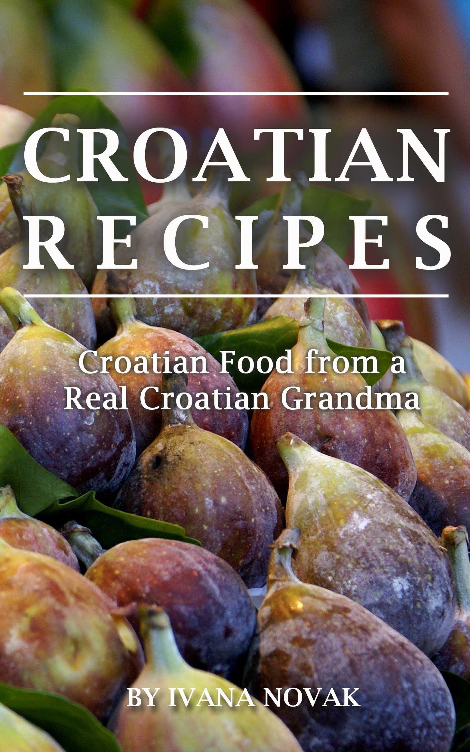Croatian Recipes  Croatian Food From A Real Croatian Grandma  Real Croatian Cuisine  Croatian Recipes Croatian Food Croatian Cookbook   English Edition