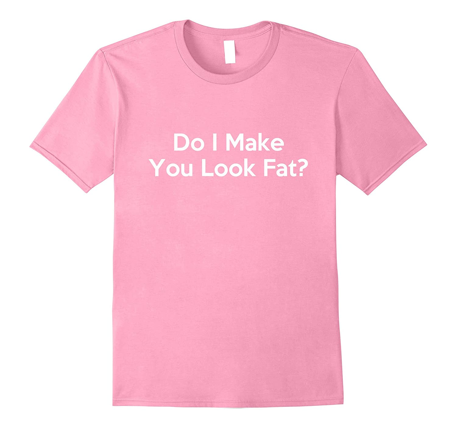 Do i make you look fat shirt