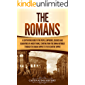 The Romans: A Captivating Guide to the People, Emperors, Soldiers and Gladiators of Ancient Rome, Starting from the…