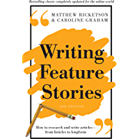 Writing Feature Stories: How to research and write articles - from listicles to longform: How to Research and Write Articles – From Listicles to Longform