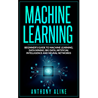 Machine Learning: Beginner's Guide to Machine Learning, Deep Learning, Data Mining, Big Data, Artificial Intelligence and Neural Networks (English Edition)