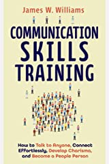 Communication Skills Training: How to Talk to Anyone, Connect Effortlessly, Develop Charisma, and Become a People Person Kindle Edition