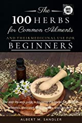 The 100 Herbs for Common Ailments and Their Medicinal Use for Beginners : The step-by-step guide to knowing the Herbs for common ailments, their uses (plus images),and Dosage (Series One Book 3) Kindle Edition