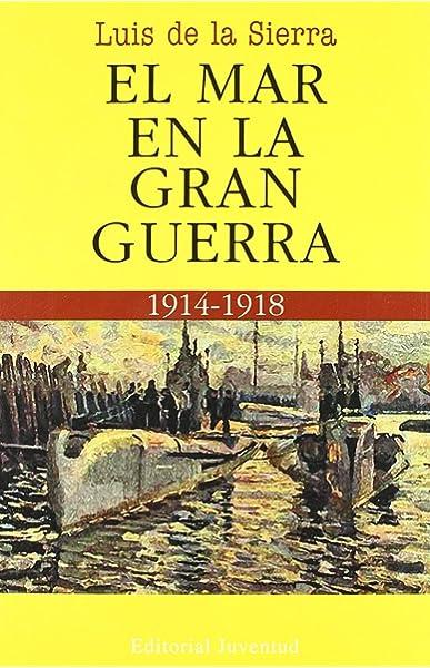 El mar en la Gran Guerra (LUIS DE LA SIERRA): Amazon.es: Luis de la Sierra: Libros