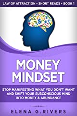 Money Mindset: Stop Manifesting What You Don't Want and Shift Your Subconscious Mind into Money & Abundance (Law of Attraction Short Reads Book 1) Kindle Edition