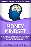 Money Mindset: Stop Manifesting What You Don't Want and Shift Your Subconscious Mind into Money & Abundance (Law Of Attraction Short Reads Book 1)