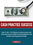 Cash Practice Success: How To See 1/2 The Patients, Increase Income, and Eliminate Insurance While Practicing Medicine That Restores and Regenerates Health