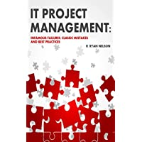 IT Project Management: Infamous Failures, Classic Mistakes, and Best Practices