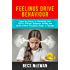 Feelings Drive Behaviour : Learn the Secret to Eliminating Your Child's Difficult Behaviour Quickly and Easily without Discipline, Drugs, or Therapy