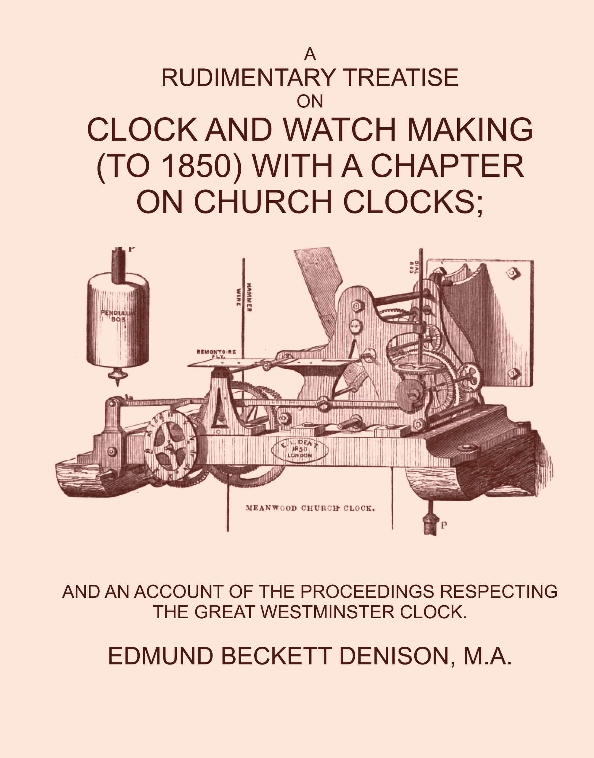 A RUDIMENTARY TREATISE ON CLOCK AND WATCH (TO 1850) MAKING WITH A CHAPTER ON CHURCH CLOCKS; AND AN ACCOUNT OF THE PROCEEDINGS RESPECTING THE GREAT WESTMINSTER CLOCK. by EDMUND BECKETT DENISON, M.A. (Student Facsimile Reprint) pdf