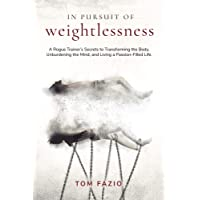 In Pursuit of Weightlessness: A Rogue Trainer's Secrets to Transforming the Body, Unburdening the Mind, and Living a Passion-Filled Life (The Weightless Trilogy Book 1)