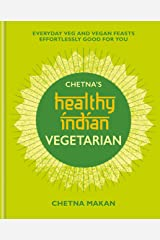 Chetna's Healthy Indian: Vegetarian: Everyday Veg and Vegan Feasts Effortlessly Good for You Kindle Edition