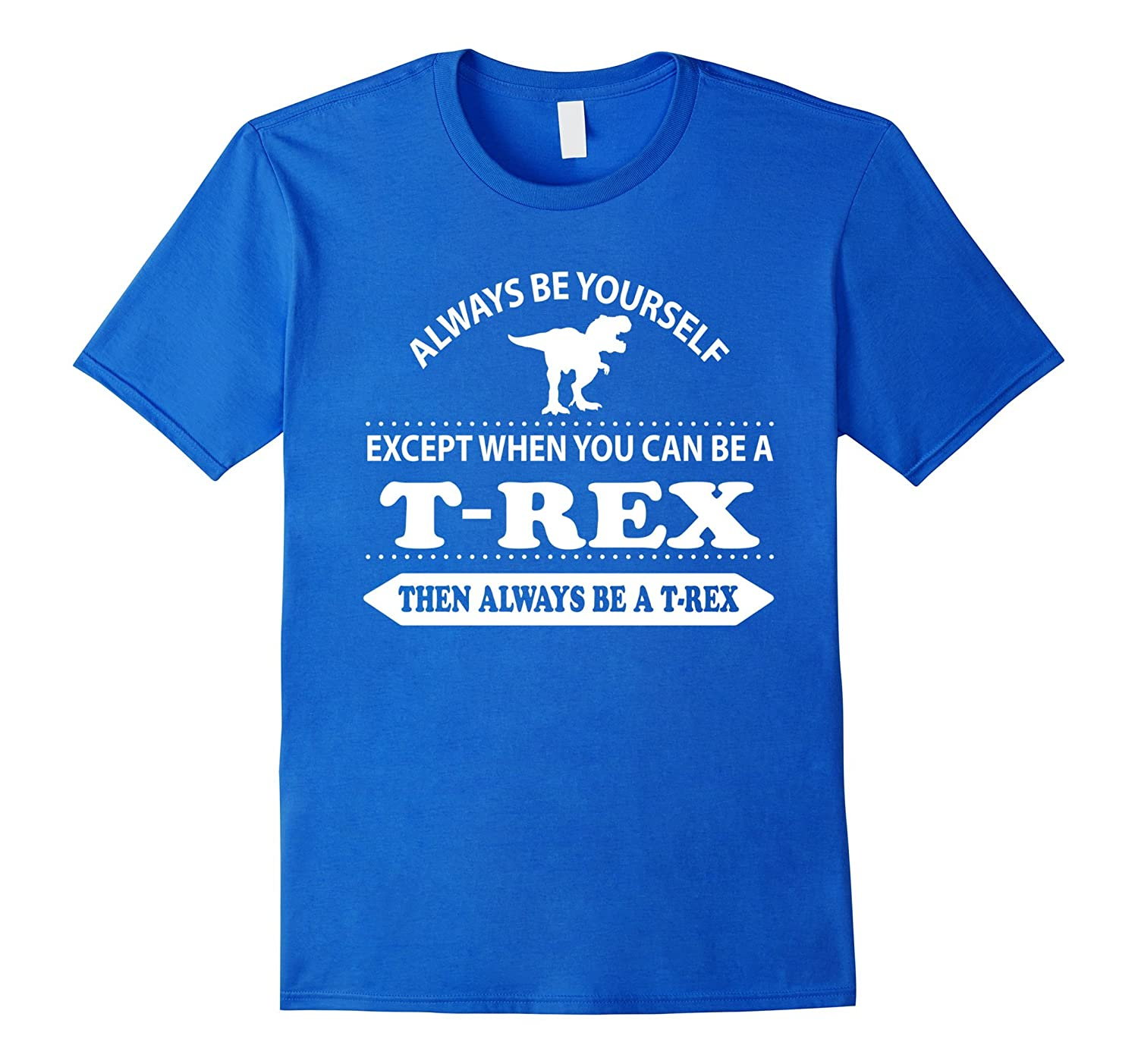 Always be yourself unless you can be a T-Rex Dinosaur shirt-FL