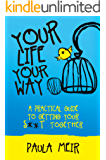 Your Life, Your Way: A Practical Guide To Getting Your S**t Together