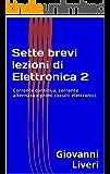 Sette brevi lezioni di Elettronica 2: Corrente continua, corrente alternata e primi circuiti elettronici.