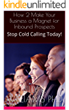 How 2 Make Your Business a Magnet for Inbound Prospects: Stop Cold Calling Today!