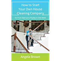 How to Start Your Own House Cleaning Company: Go from start-up to payday in one week (Fast Track to Success Book 1)
