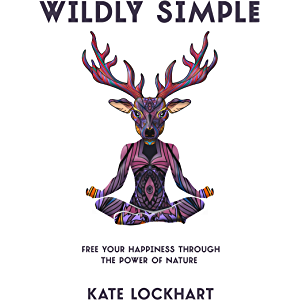 Wildly Simple: Free Your Happiness through the Power of Nature (The Life-Changing Power of Nature Book 1)