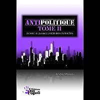Antipolitique Tome II - Échec à la collusion des intérêts (French Edition)