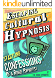 Escaping Cultural Hypnosis - Startling Confessions of a Rogue Hypnotist!