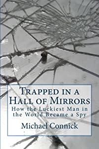 Trapped in a Hall of Mirrors: How The Luckiest Man in the World Became a Spy (Stephen Connor Cold War Spy Novels Book 1)