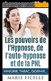 Les Pouvoirs de L'Hypnose, de L'Auto-Hypnose et de La PNL: Maigrir, Tabac, Dormir,...