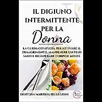Il Digiuno Intermittente per la Donna: La guida completa per attivare il dimagrimento, mantenere un peso sano e rigenerare corpo e mente