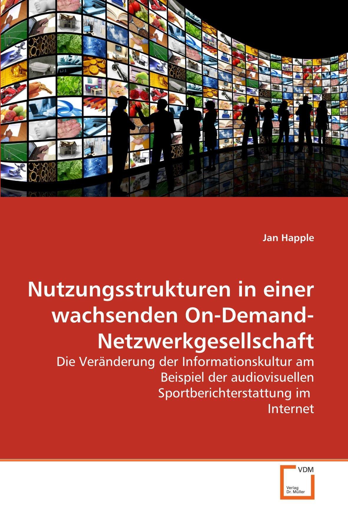Nutzungsstrukturen in einer wachsenden On-Demand-Netzwerkgesellschaft: Die Veränderung der Informationskultur am Beispiel der audiovisuellen Sportberichterstattung im  Internet (German Edition) pdf epub
