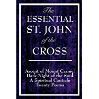 The Essential St. John of the Cross: Ascent of Mount Carmel; Dark Night of the Soul; A Spiritual Canticle of the Soul and the Bridegroom Christ; Twenty Poems by St. John of the Cross