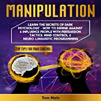 Manipulation: Learn the Secrets of Dark Psychology: How to Defend Against & Influence People with Persuasion Tactics, Mind Control & Neuro-Linguistic Programming