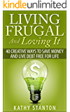 Living Frugal And Loving It: 40 Creative Ways To Save Money And Live Debt Free For Life (Simple Living Book 2)