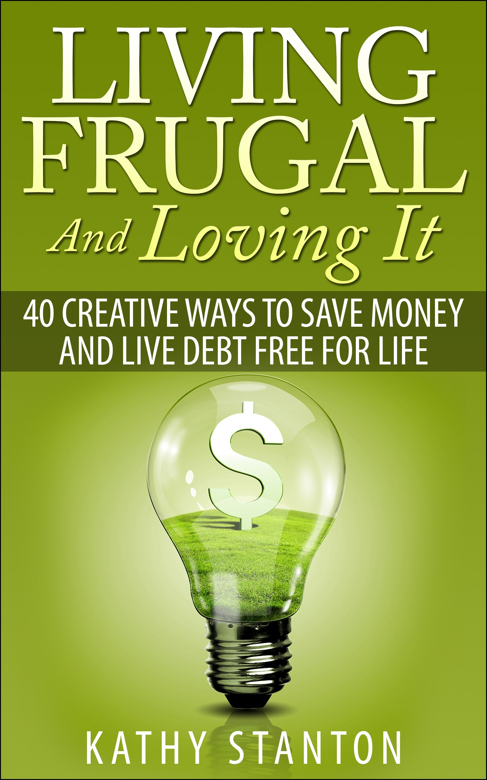 Living Frugal And Loving It: 40 Creative Ways To Save Money And Live Debt Free For Life (Simple Living Book 2) (English Edition)