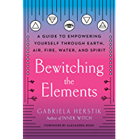 Bewitching the Elements: A Guide to Empowering Yourself Through Earth, Air, Fire, Water, and Spirit (English Edition)
