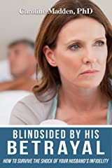 Blindsided By His Betrayal: Surviving the Shock of Your Husband's Infidelity (Surviving Infidelity, Advice From A Marriage Therapist Book 1) Kindle Edition