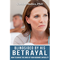 Blindsided By His Betrayal: Surviving the Shock of Your Husband's Infidelity (Surviving Infidelity, Advice From A…