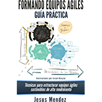 Formando Equipos Agiles: Técnicas para estructurar equipos ágiles sostenibles de alto rendimiento (Equipos Agiles de la formación al rendimiento nº 1)