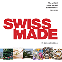 Swiss Made: The Untold Story Behind Switzerland's Success (English Edition)