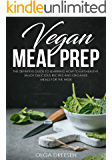 Vegan Meal Prep: The Definitive Guide to Learning How to Eat Healthy, Enjoy Delicious Recipes and Organize Meals for the Week