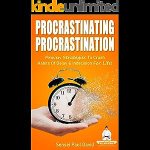 Procrastinating Procrastination: Proven Strategies To Crush Habits Of Delay & Indecision For Life (Sensei Self…
