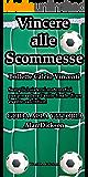 Vincere alle scommesse: Bollette calcio vincenti: Semplici sistemi matematici per prevedere l'esito finale di un evento calcistico