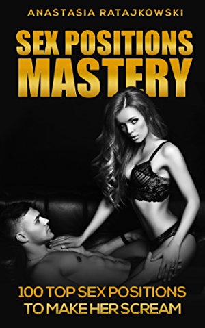 Sex Positions Mastery: 100 Top Sex Positions to Make Her Scream!: (Sex Positions; Sex Positions Book; Sex Positions Guide; Sex Positions Books; Sex Books; Sex Guide; Kamasutra)