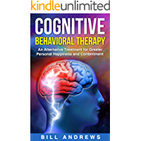 Cognitive Behavioral Therapy (CBT) - An Alternative Treatment for Greater Personal Happiness and Contentment (CBT Anxiety & Cognitive Psychology Series)