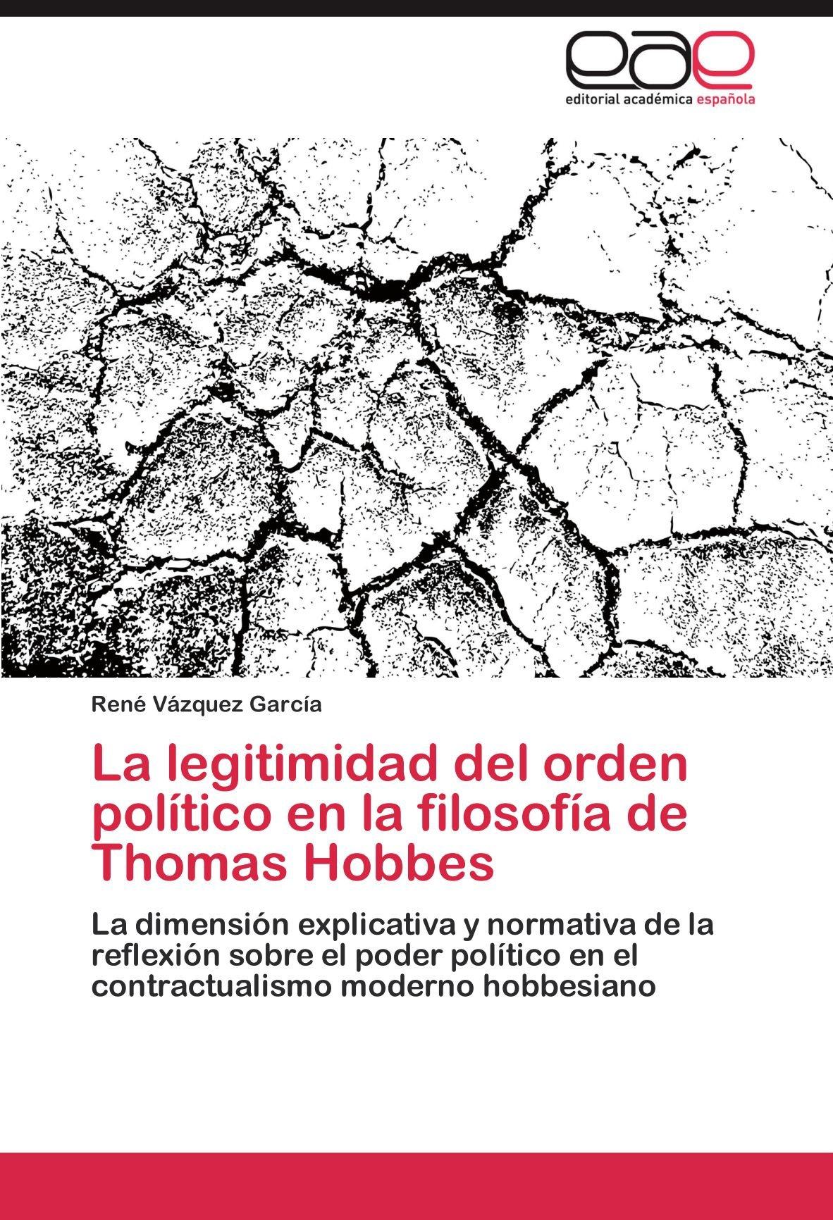 La legitimidad del orden político en la filosofía de Thomas Hobbes: La dimensión explicativa y normativa de la reflexión sobre el poder político en el . ...