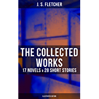 The Collected Works of J. S. Fletcher: 17 Novels & 28 Short Stories (Illustrated Edition): The Middle Temple Murder, Dead Men's Money, The Paradise Mystery, ... Farmer, Mistress Spitfire… (English Edition)