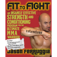 Fit to Fight: An Insanely Effective Strength and Conditioning Program for the Ultimate MMAWarrior: An Insanely Effective Strength and Conditioning Program for the Ultimate MMA Warrior