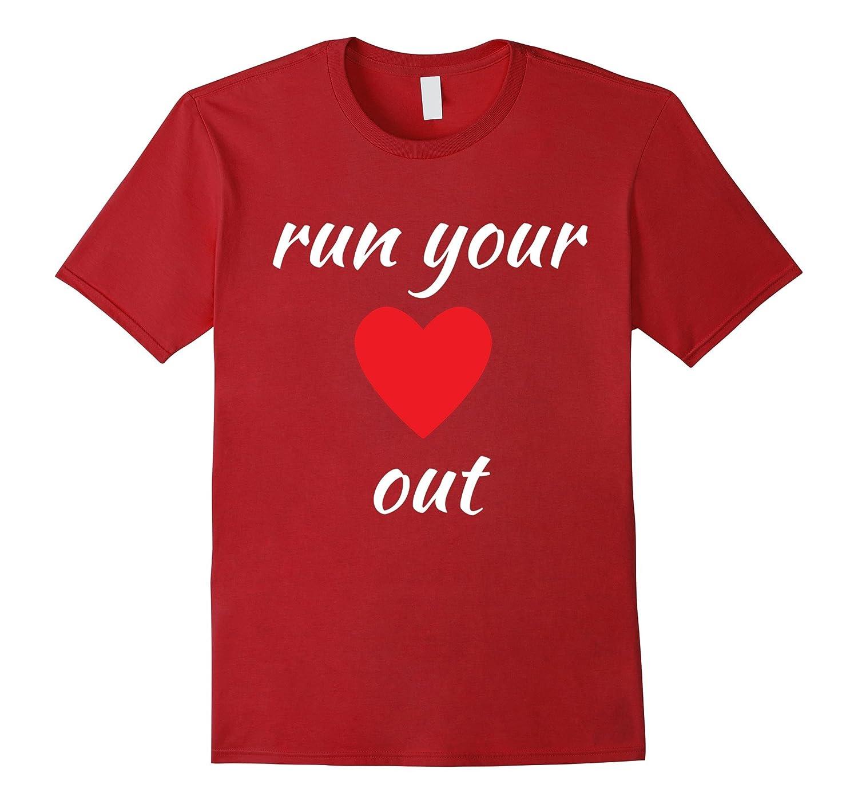 Run Your Heart Out Running Workout T-Shirt-TD