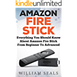 Amazon Fire Stick: Everything You Should Know About Amazon Fire Stick From Beginner To Advanced (Amazon Fire Tv Stick…