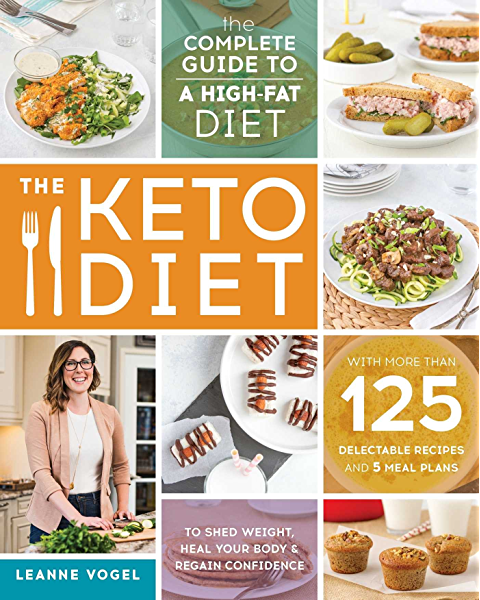 The Keto Diet The Complete Guide To A High Fat Diet With More Than 125 Delectable Recipes And 5 Meal Plans To Shed Weight Heal Your Body And Regain Confidence Kindle Edition