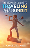 The Beginner's Guide To Traveling in the Spirit (English Edition)
