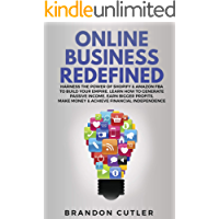 Online Business Redefined: Harness the Power of Shopify & Amazon FBA to Build Your Empire. Learn How to Generate Passive Income, Earn Bigger Profits, Make Money & Achieve Financial Independence